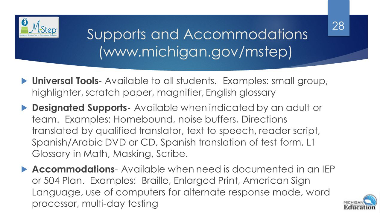 Supports and Accommodations (www.michigan.gov/mstep)  Universal Tools - Available to all students. Examples: small group, highlighter, scratch paper,