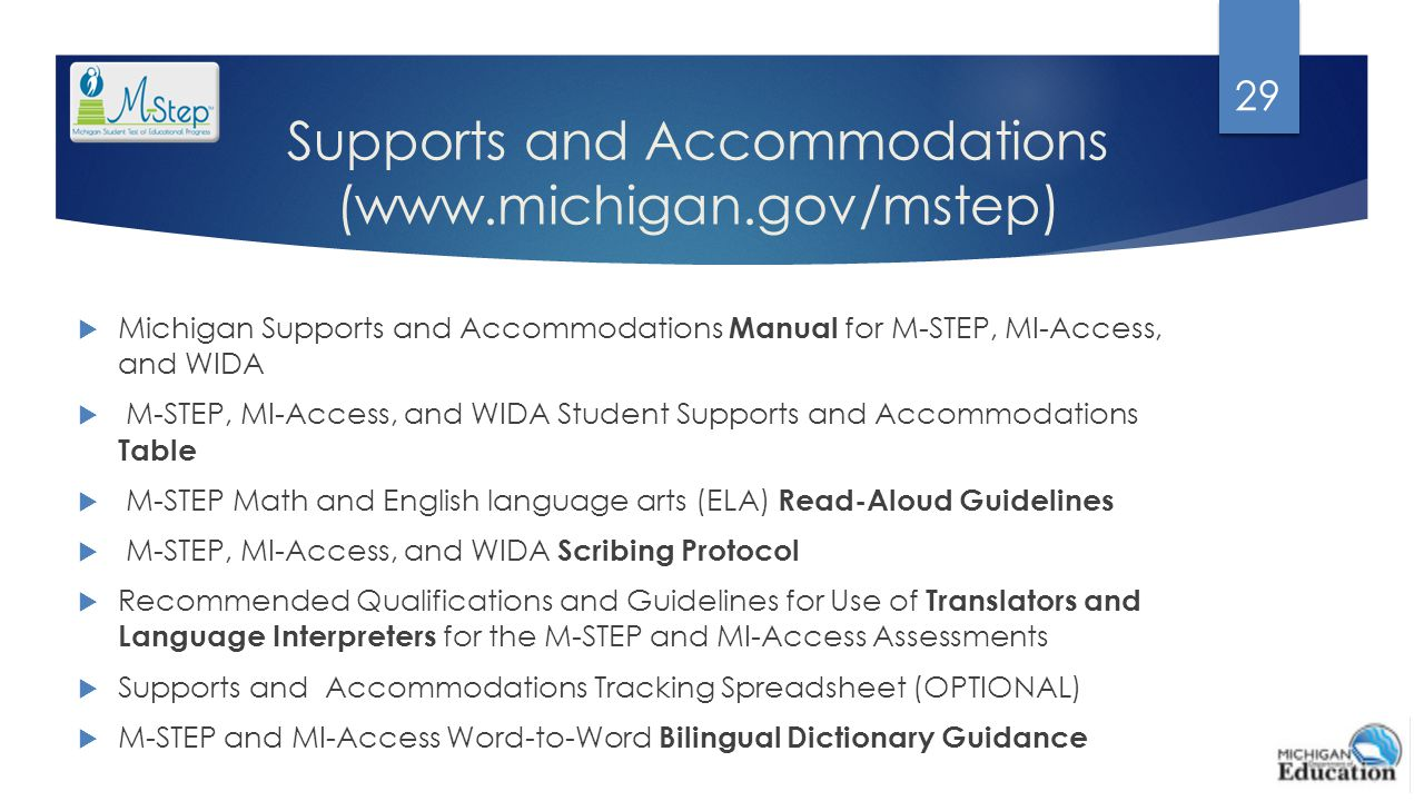 Supports and Accommodations (www.michigan.gov/mstep)  Michigan Supports and Accommodations Manual for M-STEP, MI-Access, and WIDA  M-STEP, MI-Access