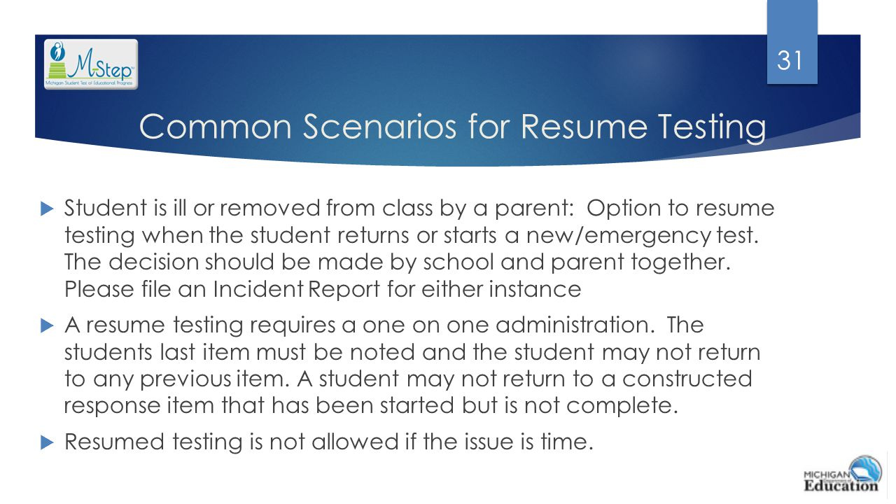Common Scenarios for Resume Testing  Student is ill or removed from class by a parent: Option to resume testing when the student returns or starts a