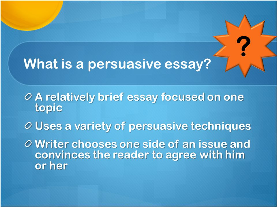 DEFINE PERSUASIVE WRITING Persuasive Writing: Writing that has as its purpose convincing others to accept the writer's position as valid, adopt a certain point of view, or take some action.