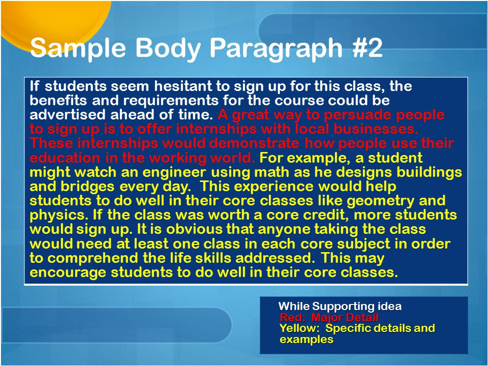 While Supporting idea Red: Major Detail Yellow: Specific details and examples Sample Body Paragraph #1 This new class will be quite an effective means of teaching young adults how and when each basic academic subject will be valuable in every day life.