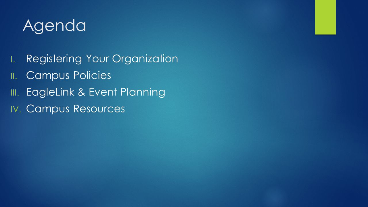 Agenda I. Registering Your Organization II. Campus Policies III. EagleLink & Event Planning IV. Campus Resources
