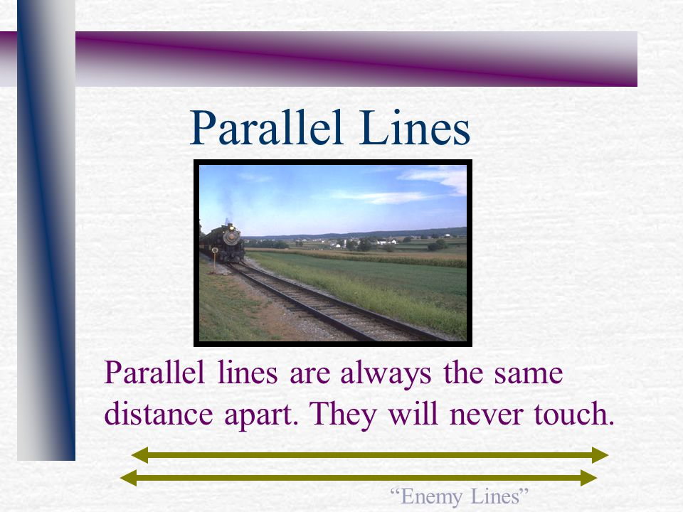 Parallel lines are always the same distance apart.