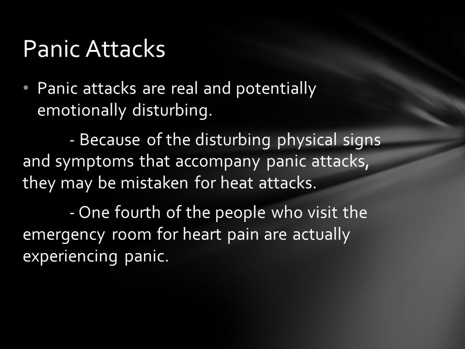 Panic attacks are real and potentially emotionally disturbing. - Because of the disturbing physical signs and symptoms that accompany panic attacks, t