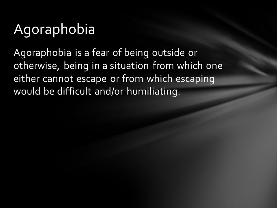 Agoraphobia is a fear of being outside or otherwise, being in a situation from which one either cannot escape or from which escaping would be difficul
