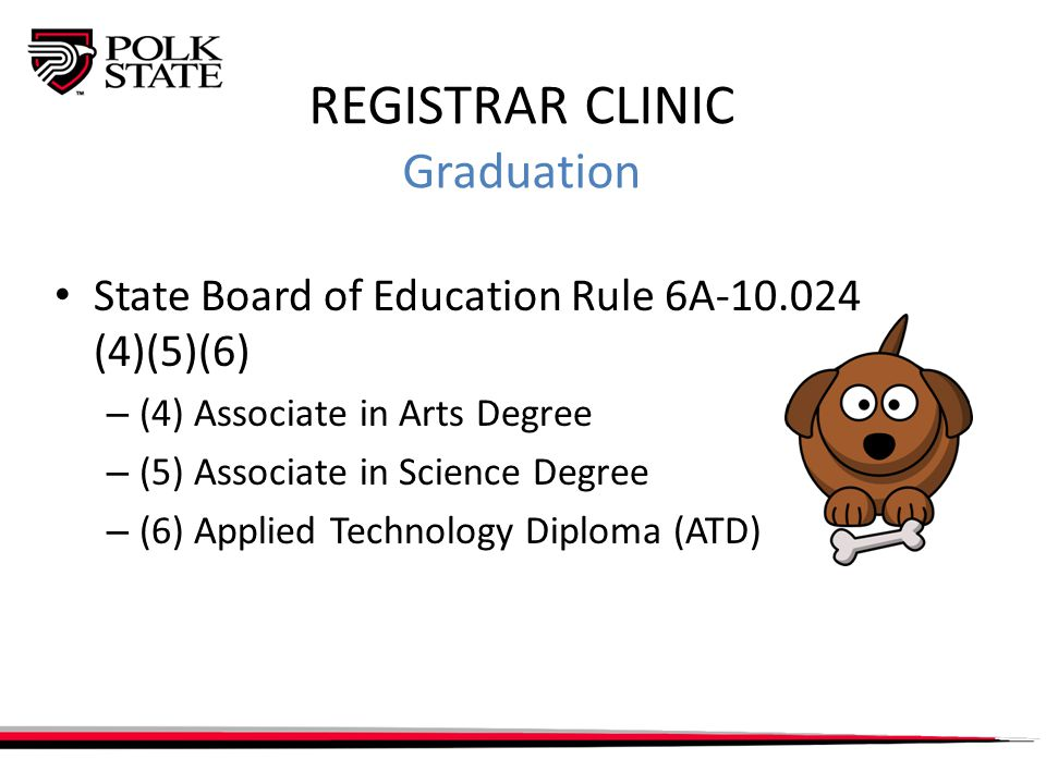 REGISTRAR CLINIC Graduation State Board of Education Rule 6A-10.024 (4)(5)(6) – (4) Associate in Arts Degree – (5) Associate in Science Degree – (6) Applied Technology Diploma (ATD)