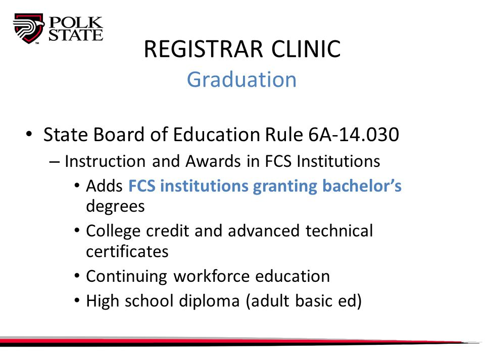 REGISTRAR CLINIC Graduation State Board of Education Rule 6A-14.030 – Instruction and Awards in FCS Institutions Adds FCS institutions granting bachelor's degrees College credit and advanced technical certificates Continuing workforce education High school diploma (adult basic ed)