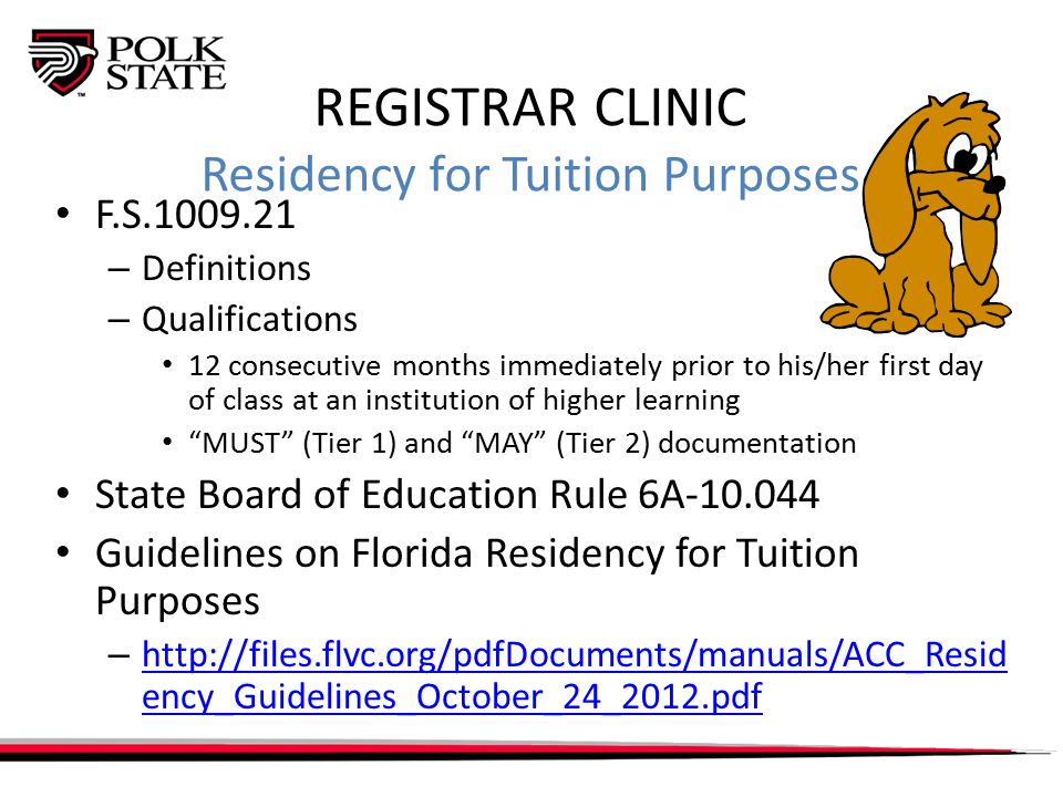 REGISTRAR CLINIC Residency for Tuition Purposes F.S.1009.21 – Definitions – Qualifications 12 consecutive months immediately prior to his/her first day of class at an institution of higher learning MUST (Tier 1) and MAY (Tier 2) documentation State Board of Education Rule 6A-10.044 Guidelines on Florida Residency for Tuition Purposes – http://files.flvc.org/pdfDocuments/manuals/ACC_Resid ency_Guidelines_October_24_2012.pdf http://files.flvc.org/pdfDocuments/manuals/ACC_Resid ency_Guidelines_October_24_2012.pdf