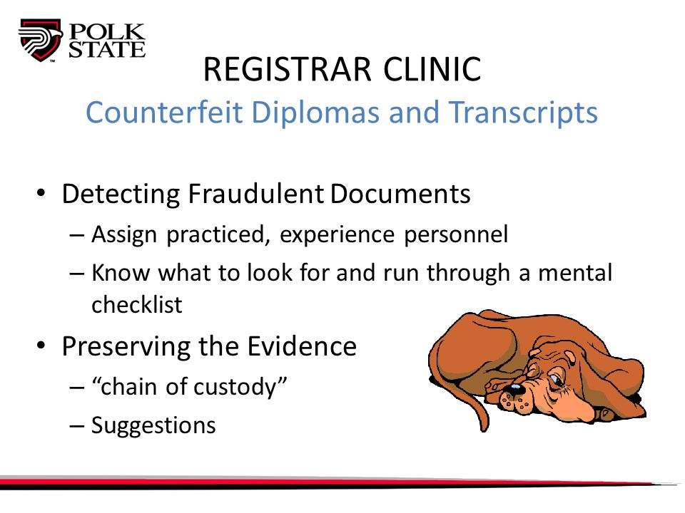 REGISTRAR CLINIC Counterfeit Diplomas and Transcripts Detecting Fraudulent Documents – Assign practiced, experience personnel – Know what to look for and run through a mental checklist Preserving the Evidence – chain of custody – Suggestions
