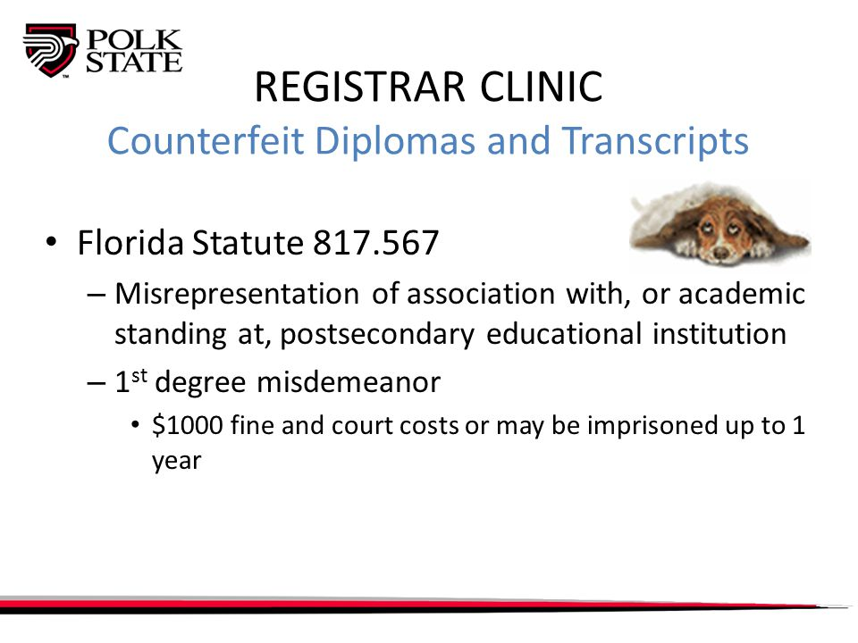 REGISTRAR CLINIC Counterfeit Diplomas and Transcripts Florida Statute 817.567 – Misrepresentation of association with, or academic standing at, postsecondary educational institution – 1 st degree misdemeanor $1000 fine and court costs or may be imprisoned up to 1 year
