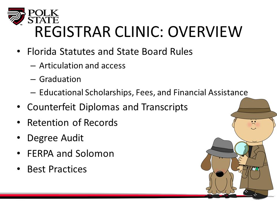 REGISTRAR CLINIC: OVERVIEW Florida Statutes and State Board Rules – Articulation and access – Graduation – Educational Scholarships, Fees, and Financial Assistance Counterfeit Diplomas and Transcripts Retention of Records Degree Audit FERPA and Solomon Best Practices