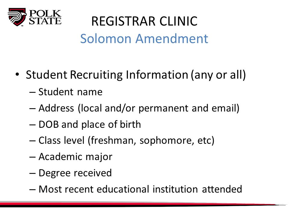 REGISTRAR CLINIC Solomon Amendment Student Recruiting Information (any or all) – Student name – Address (local and/or permanent and email) – DOB and place of birth – Class level (freshman, sophomore, etc) – Academic major – Degree received – Most recent educational institution attended