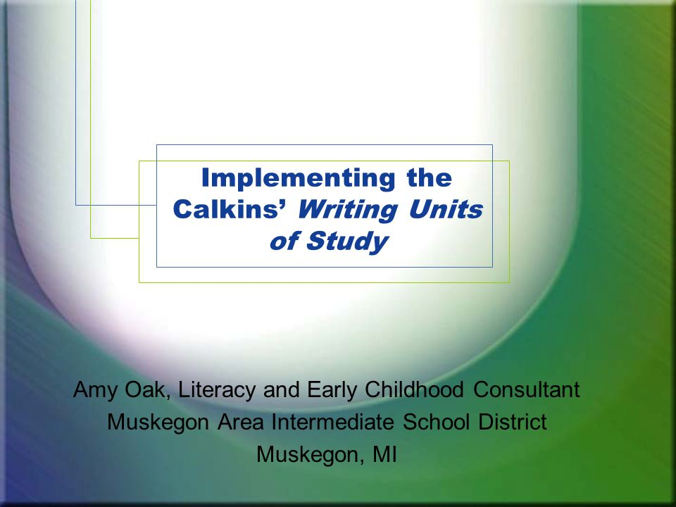 Implementing the Calkins' Writing Units of Study Amy Oak, Literacy and Early Childhood Consultant Muskegon Area Intermediate School District Muskegon, MI