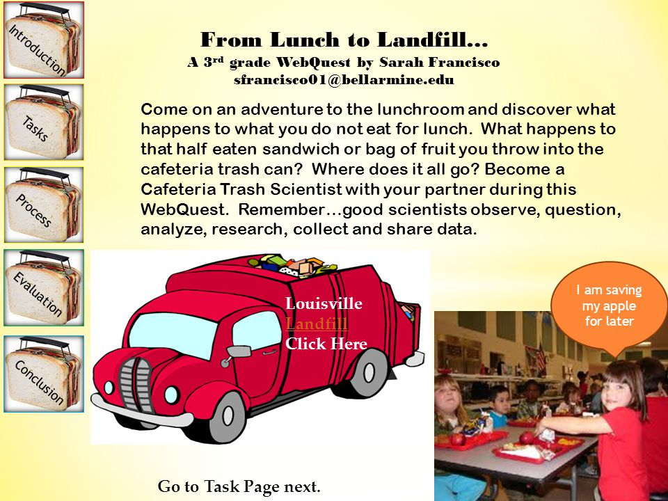 From Lunch to Landfill… A 3 rd grade WebQuest by Sarah Francisco sfrancisco01@bellarmine.edu Come on an adventure to the lunchroom and discover what happens to what you do not eat for lunch.