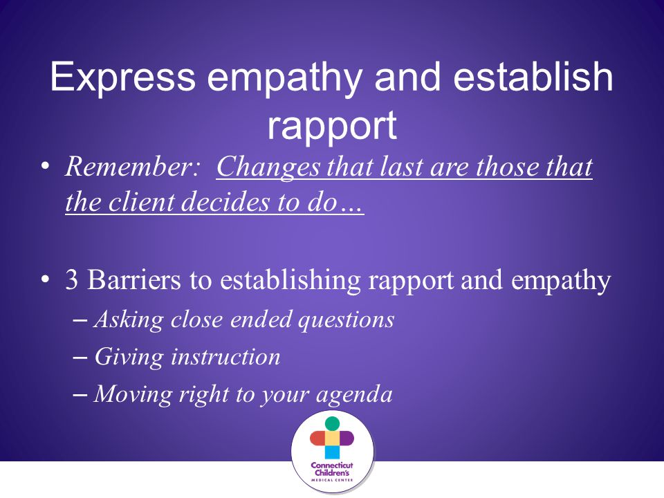 Express empathy and establish rapport Remember: Changes that last are those that the client decides to do… 3 Barriers to establishing rapport and empathy – Asking close ended questions – Giving instruction – Moving right to your agenda