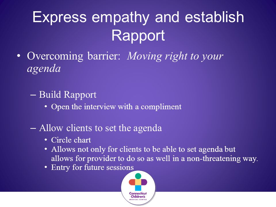 Express empathy and establish Rapport Overcoming barrier: Moving right to your agenda – Build Rapport Open the interview with a compliment – Allow clients to set the agenda Circle chart Allows not only for clients to be able to set agenda but allows for provider to do so as well in a non-threatening way.