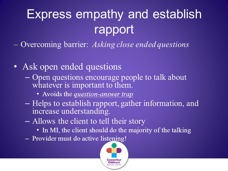 Express empathy and establish rapport – Overcoming barrier: Asking close ended questions Ask open ended questions – Open questions encourage people to talk about whatever is important to them.
