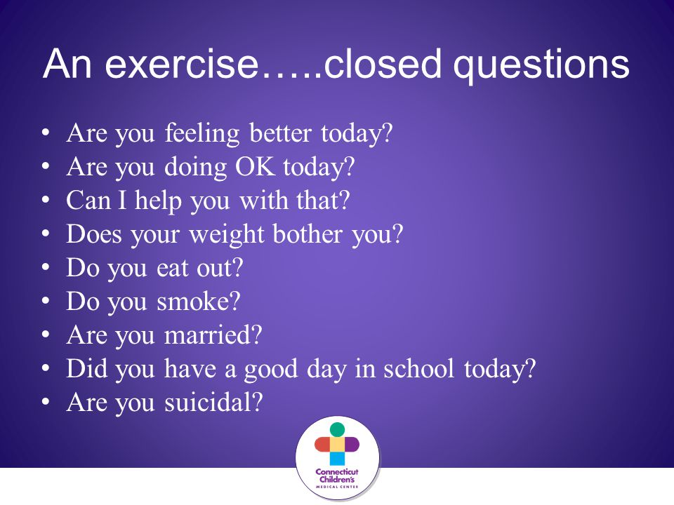 An exercise…..closed questions Are you feeling better today? Are you doing OK today? Can I help you with that? Does your weight bother you? Do you eat