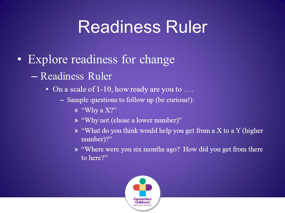 Readiness Ruler Explore readiness for change – Readiness Ruler On a scale of 1-10, how ready are you to …. – Sample questions to follow up (be curious