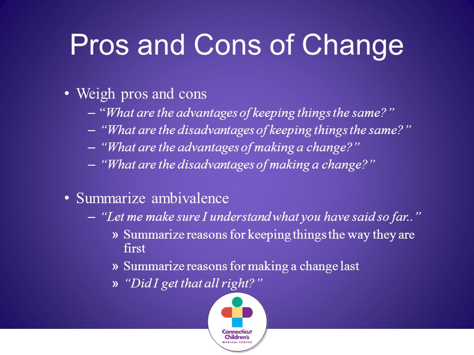 Pros and Cons of Change Weigh pros and cons – What are the advantages of keeping things the same? – What are the disadvantages of keeping things the same? – What are the advantages of making a change? – What are the disadvantages of making a change? Summarize ambivalence – Let me make sure I understand what you have said so far.. » Summarize reasons for keeping things the way they are first » Summarize reasons for making a change last » Did I get that all right?