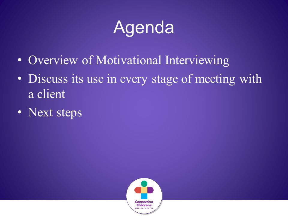Agenda Overview of Motivational Interviewing Discuss its use in every stage of meeting with a client Next steps