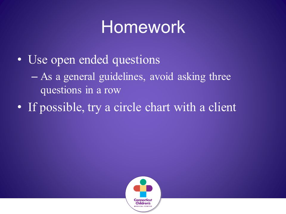 Homework Use open ended questions – As a general guidelines, avoid asking three questions in a row If possible, try a circle chart with a client
