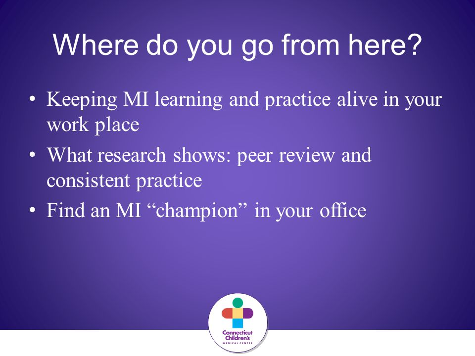 Where do you go from here? Keeping MI learning and practice alive in your work place What research shows: peer review and consistent practice Find an