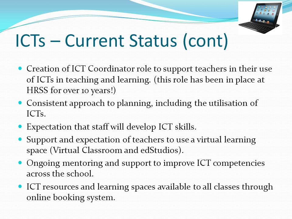 ICTs – Current Status (cont) Creation of ICT Coordinator role to support teachers in their use of ICTs in teaching and learning.