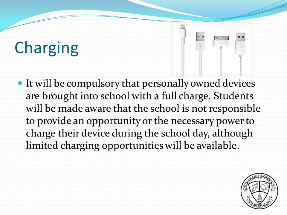 Charging It will be compulsory that personally owned devices are brought into school with a full charge.