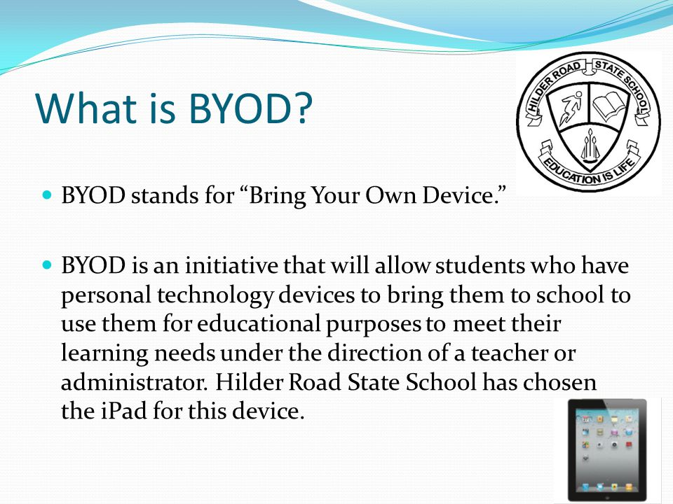 """What is BYOD? BYOD stands for """"Bring Your Own Device."""" BYOD is an initiative that will allow students who have personal technology devices to bring th"""