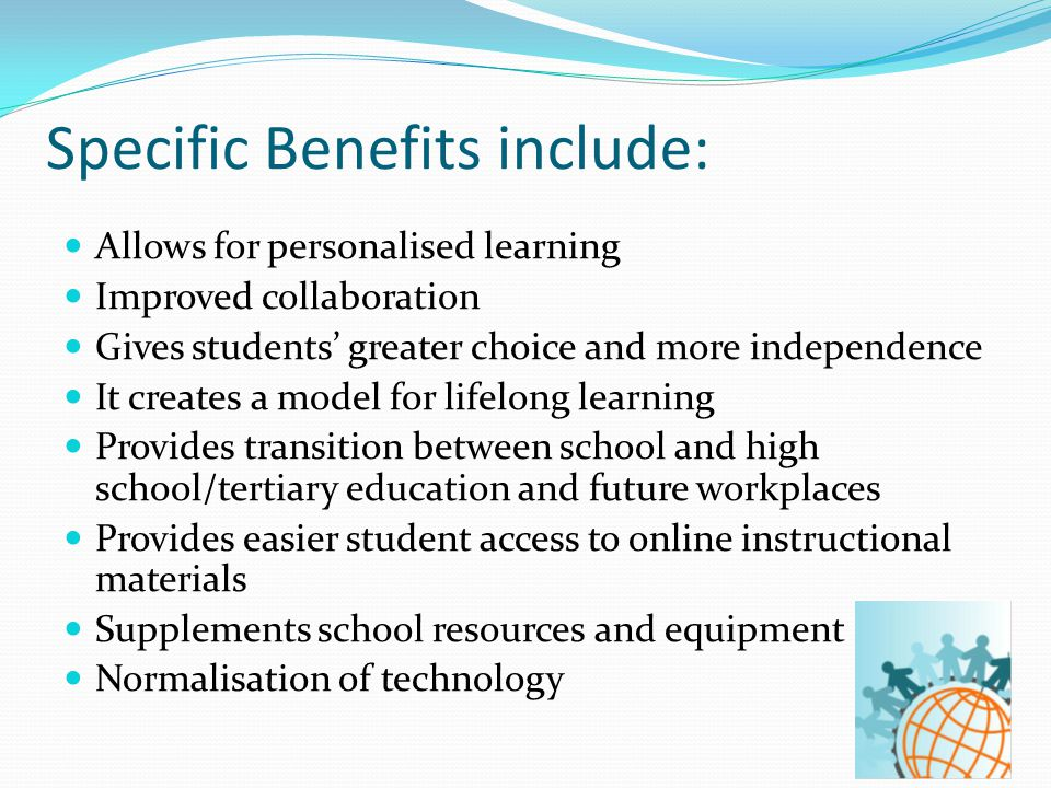 Specific Benefits include: Allows for personalised learning Improved collaboration Gives students' greater choice and more independence It creates a model for lifelong learning Provides transition between school and high school/tertiary education and future workplaces Provides easier student access to online instructional materials Supplements school resources and equipment Normalisation of technology