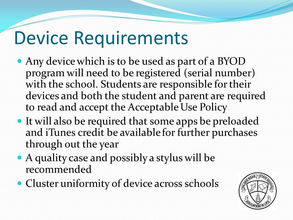 Device Requirements Any device which is to be used as part of a BYOD program will need to be registered (serial number) with the school.