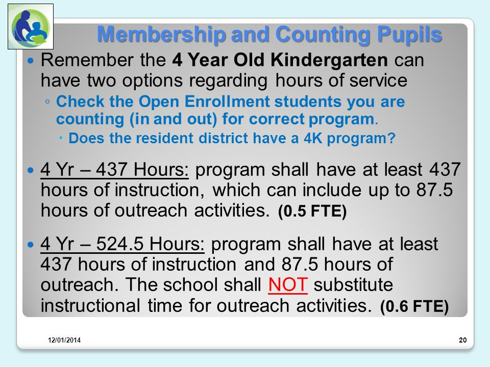 Membership and Counting Pupils Remember the 4 Year Old Kindergarten can have two options regarding hours of service ◦ Check the Open Enrollment students you are counting (in and out) for correct program.