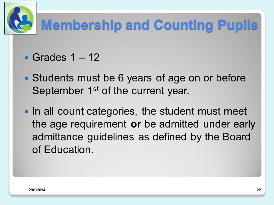 Membership and Counting Pupils Grades 1 – 12 Students must be 6 years of age on or before September 1 st of the current year.