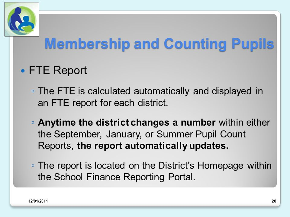 Membership and Counting Pupils FTE Report ◦ The FTE is calculated automatically and displayed in an FTE report for each district.