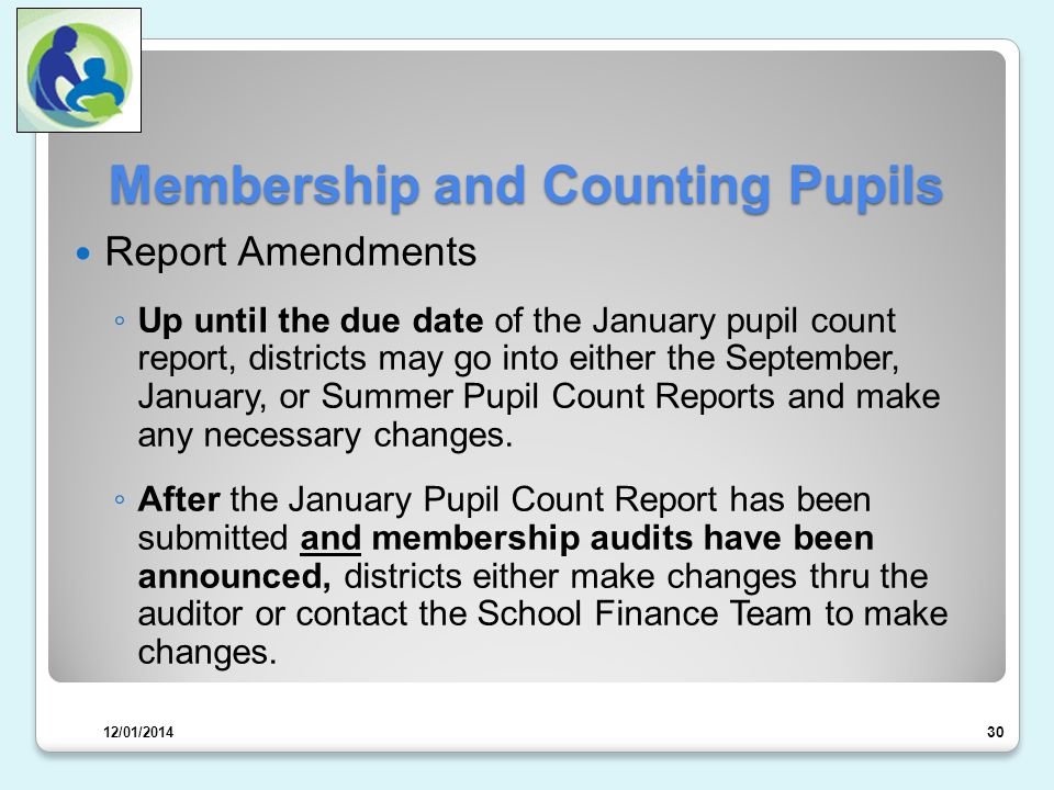 Membership and Counting Pupils Report Amendments ◦ Up until the due date of the January pupil count report, districts may go into either the September, January, or Summer Pupil Count Reports and make any necessary changes.
