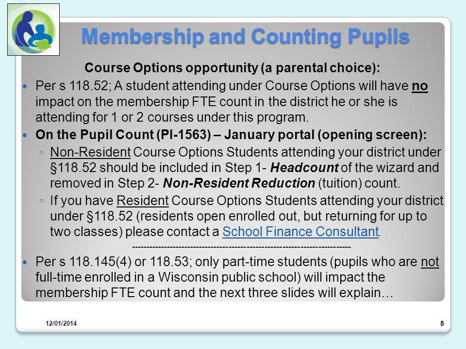 Membership and Counting Pupils Course Options opportunity (a parental choice): Per s 118.52; A student attending under Course Options will have no impact on the membership FTE count in the district he or she is attending for 1 or 2 courses under this program.