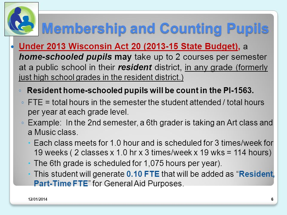 Membership and Counting Pupils Under 2013 Wisconsin Act 20 (2013-15 State Budget), a home-schooled pupils may take up to 2 courses per semester at a public school in their resident district, in any grade (formerly just high school grades in the resident district.) ◦ Resident home-schooled pupils will be count in the PI-1563.