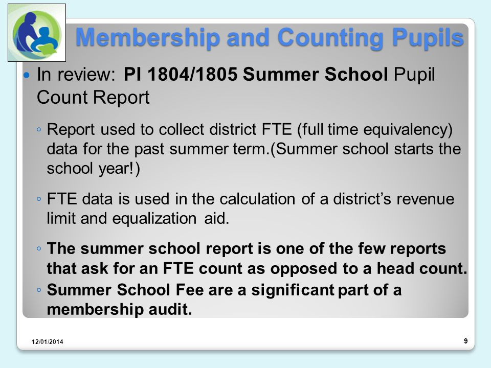 Membership and Counting Pupils In review: PI 1804/1805 Summer School Pupil Count Report ◦ Report used to collect district FTE (full time equivalency) data for the past summer term.(Summer school starts the school year!) ◦ FTE data is used in the calculation of a district's revenue limit and equalization aid.