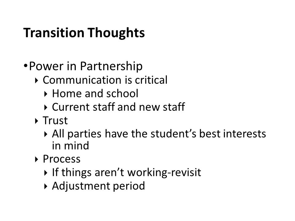 Transition Thoughts Power in Partnership  Communication is critical  Home and school  Current staff and new staff  Trust  All parties have the student's best interests in mind  Process  If things aren't working-revisit  Adjustment period