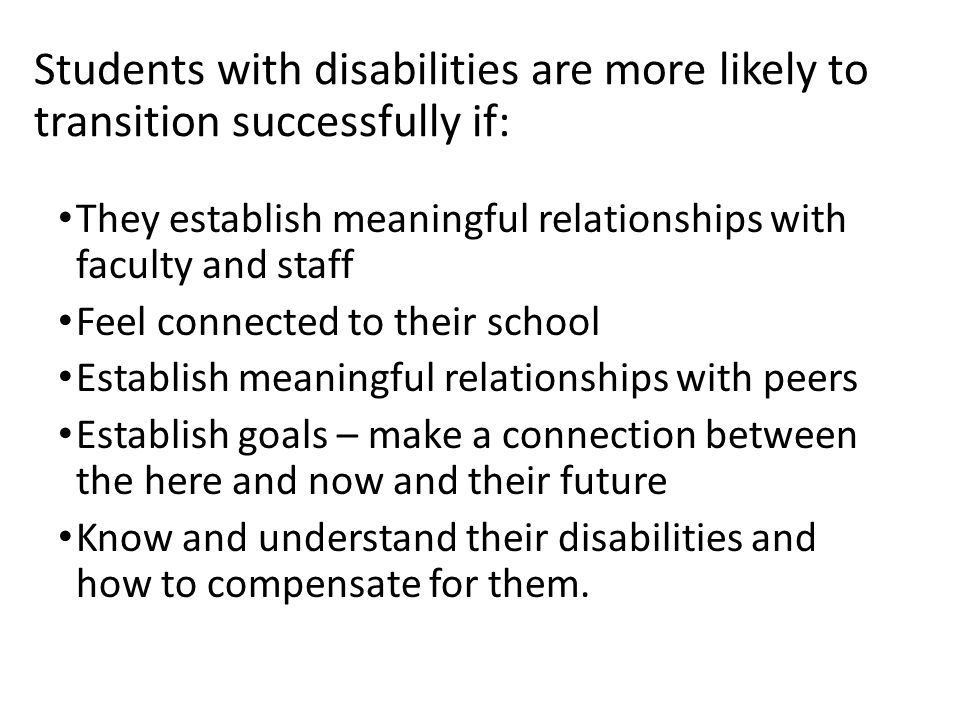Students with disabilities are more likely to transition successfully if: They establish meaningful relationships with faculty and staff Feel connected to their school Establish meaningful relationships with peers Establish goals – make a connection between the here and now and their future Know and understand their disabilities and how to compensate for them.