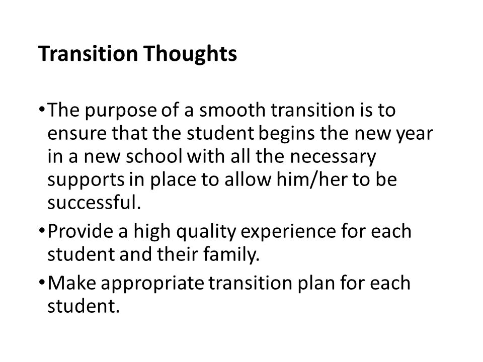 Transition Thoughts The purpose of a smooth transition is to ensure that the student begins the new year in a new school with all the necessary supports in place to allow him/her to be successful.