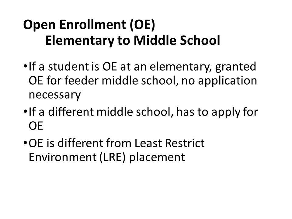 Open Enrollment (OE) Elementary to Middle School If a student is OE at an elementary, granted OE for feeder middle school, no application necessary If a different middle school, has to apply for OE OE is different from Least Restrict Environment (LRE) placement
