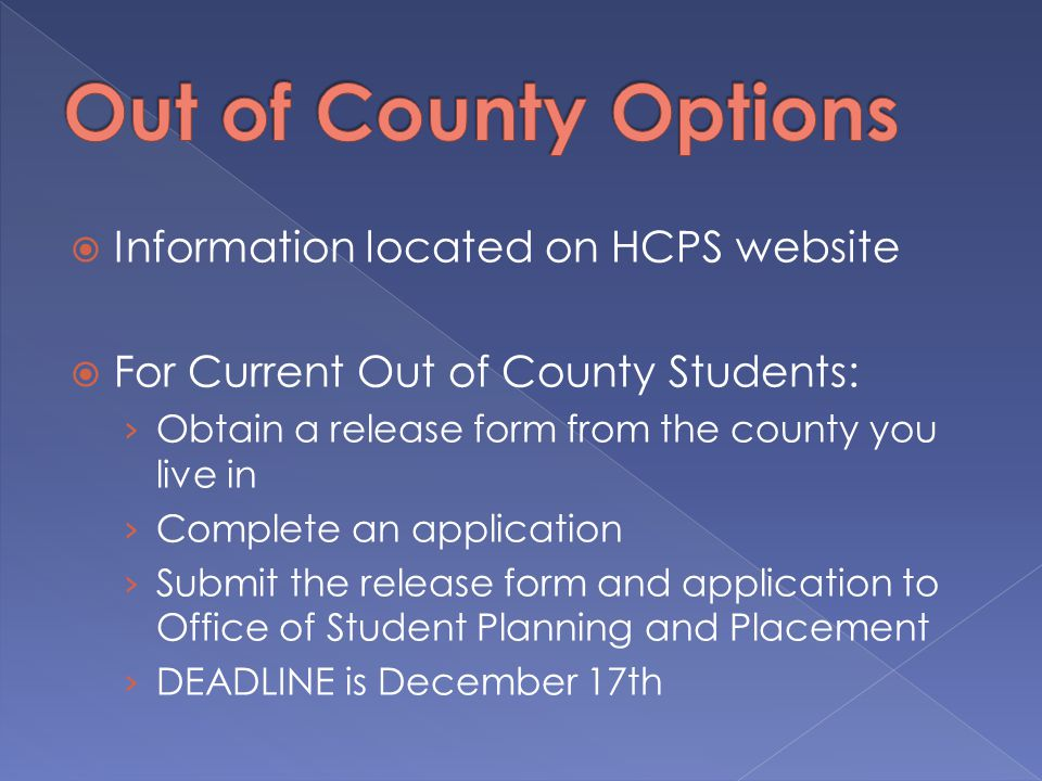  Information located on HCPS website  For Current Out of County Students: › Obtain a release form from the county you live in › Complete an application › Submit the release form and application to Office of Student Planning and Placement › DEADLINE is December 17th