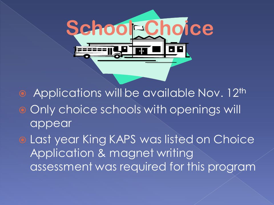  Applications will be available Nov. 12 th  Only choice schools with openings will appear  Last year King KAPS was listed on Choice Application & m