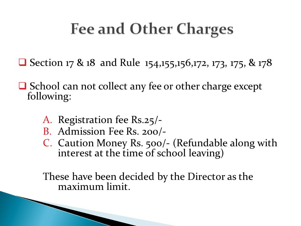  Section 17 & 18 and Rule 154,155,156,172, 173, 175, & 178  School can not collect any fee or other charge except following: A.Registration fee Rs.2