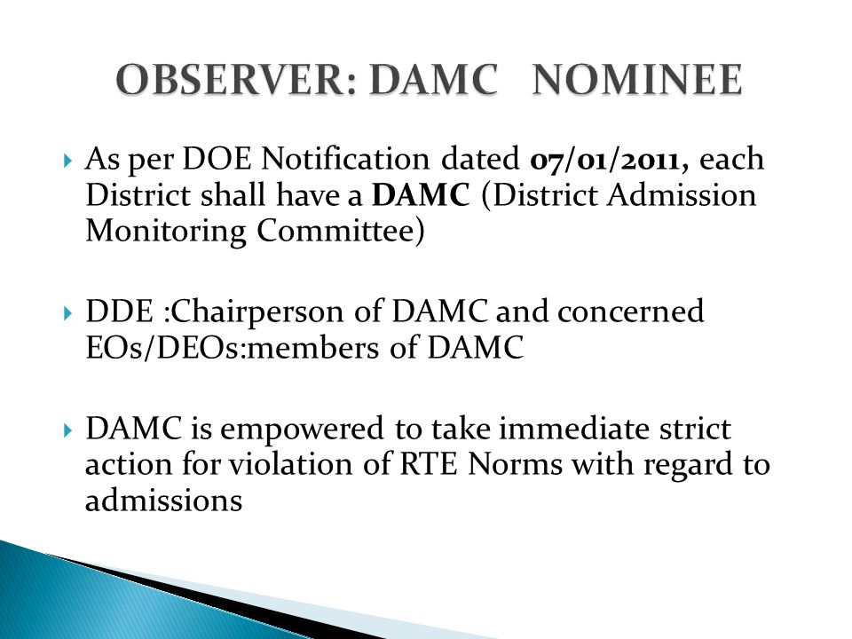  As per DOE Notification dated 07/01/2011, each District shall have a DAMC (District Admission Monitoring Committee)  DDE :Chairperson of DAMC and concerned EOs/DEOs:members of DAMC  DAMC is empowered to take immediate strict action for violation of RTE Norms with regard to admissions