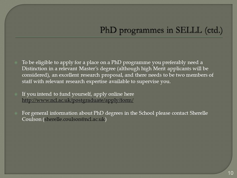  To be eligible to apply for a place on a PhD programme you preferably need a Distinction in a relevant Master's degree (although high Merit applicants will be considered), an excellent research proposal, and there needs to be two members of staff with relevant research expertise available to supervise you.