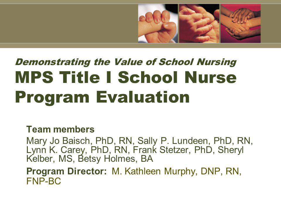 Demonstrating the Value of School Nursing MPS Title I School Nurse Program Evaluation Team members Mary Jo Baisch, PhD, RN, Sally P.