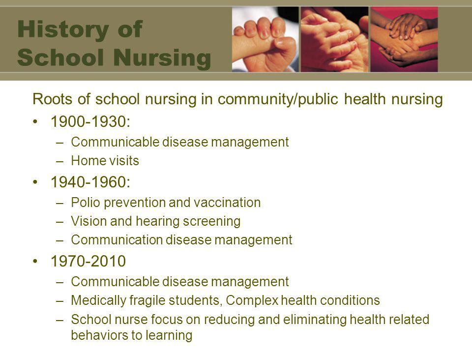 History of School Nursing Roots of school nursing in community/public health nursing 1900-1930: –Communicable disease management –Home visits 1940-1960: –Polio prevention and vaccination –Vision and hearing screening –Communication disease management 1970-2010 –Communicable disease management –Medically fragile students, Complex health conditions –School nurse focus on reducing and eliminating health related behaviors to learning